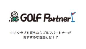中古ゴルフクラブを買うならゴルフパートナーがおすすめな理由