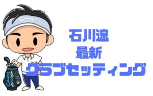 【2019年】石川遼のクラブセッティング|なんと6年ぶりにアイアン変更
