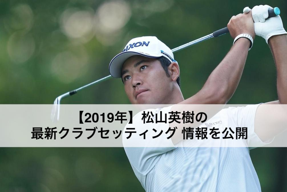 【2019年】松山英樹の最新クラブセッティング情報を公開