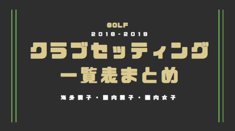 プロゴルファーのクラブセッティング一覧表まとめ 2018年〜2019年